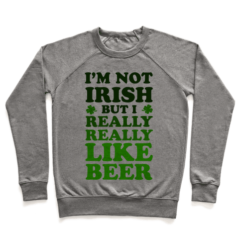 I'm Not Irish But I Really REALLY Like Beer Pullover