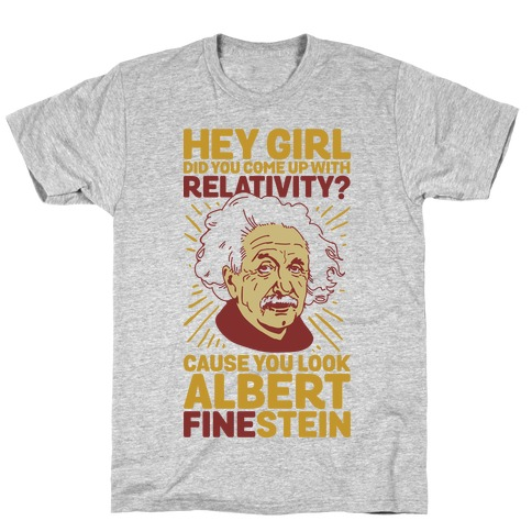 Hey Girl Did You Come Up With Relativity? Cause You Look Albert Fine-stein T-Shirt