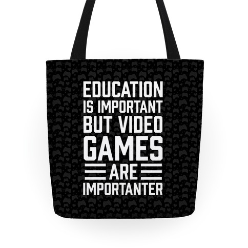 Education Is Important But Video Games Are Importanter Tote