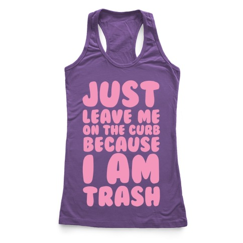 Just Leave Me On The Curb Because I'm Trash Racerback Tank Top
