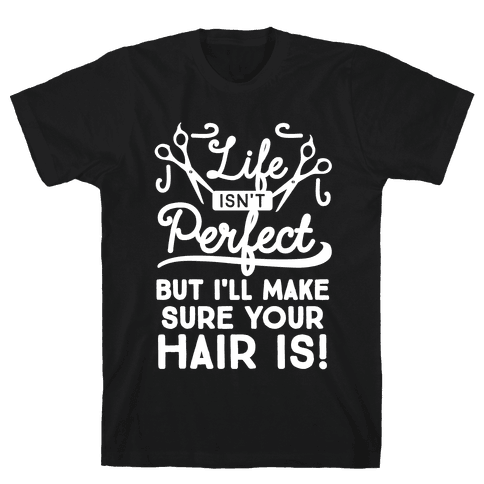 Life Isn't Perfect, But I'll Make Sure Your Hair Is Mens T-Shirt