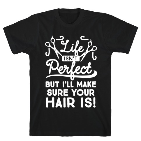 Life Isn't Perfect, But I'll Make Sure Your Hair Is T-Shirt