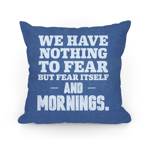 We Have Nothing To Fear But Fear Itself... And Mornings Pillow