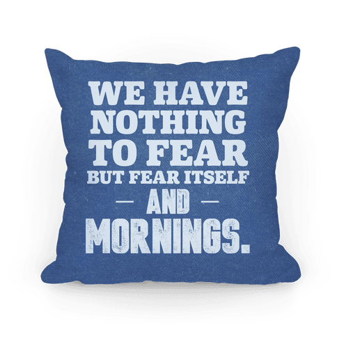 We Have Nothing To Fear But Fear Itself... And Mornings