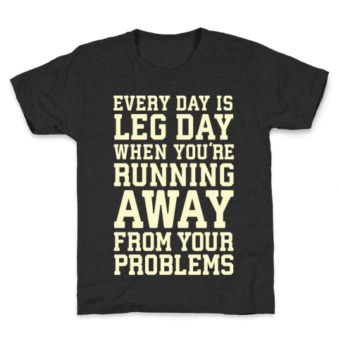 Every Day Is Leg Day When You're Running Away From Your Problems Kids T-Shirt