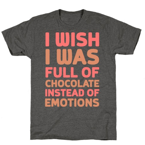 I Wish I Was Full Of Chocolate Instead Of Emotions T-Shirt