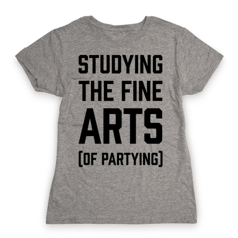 Studying The Fine Arts (Of Partying) Womens T-Shirt