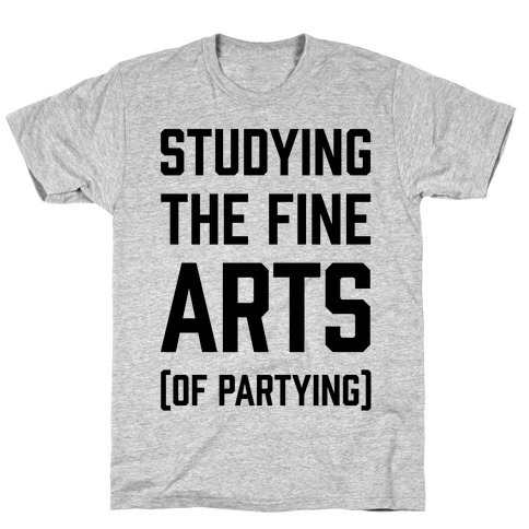 Studying The Fine Arts (Of Partying) T-Shirt