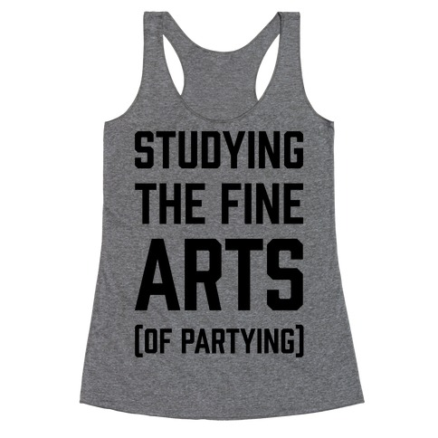 Studying The Fine Arts (Of Partying) Racerback Tank Top