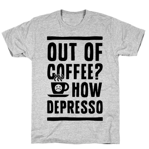 Out of Coffee? How Depresso T-Shirt