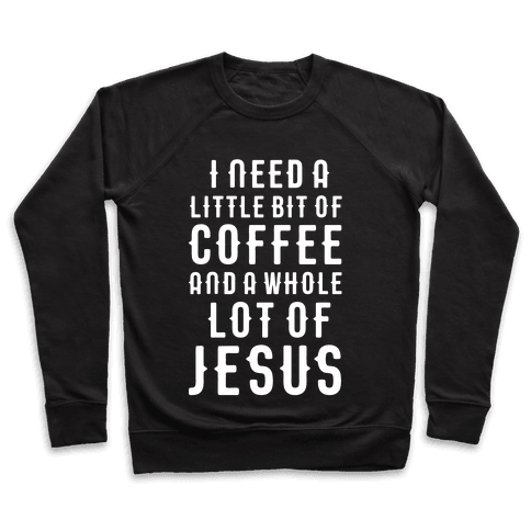 I Need A Little Bit Of Coffee And A Whole Lot Of Jesus Pullover
