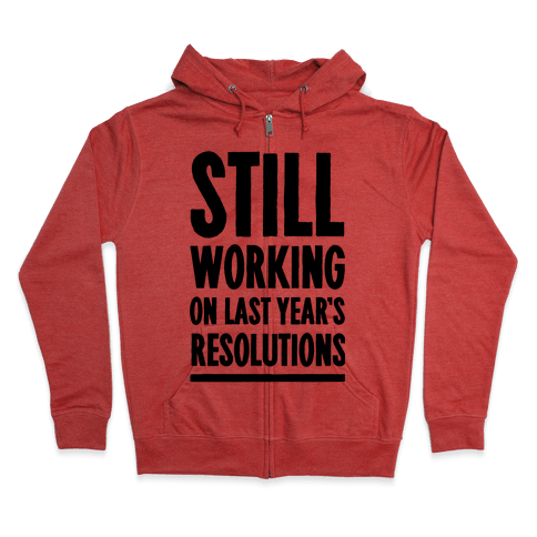 Still Working On Last Year's Resolutions Zip Hoodie