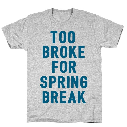 Too Broke For Spring Break T-Shirt