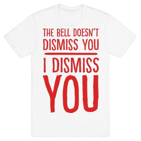 The Bell Doesn't Dismiss You I Dismiss You Mens T-Shirt