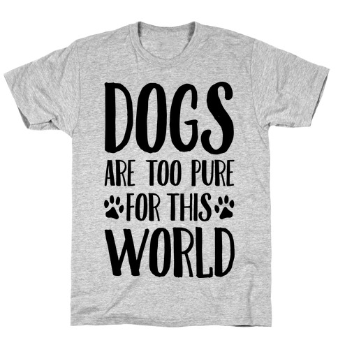 Dogs Are Too Pure For This World T-Shirt