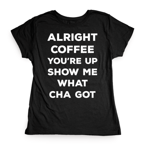 Alright Coffee You're Up Womens T-Shirt
