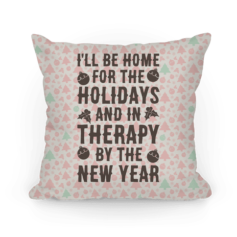 I'll Be Home For The Holidays And In Therapy By The New Year Pillow