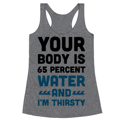 Your Body Is 65% Water And I'm Thirsty Racerback Tank Top