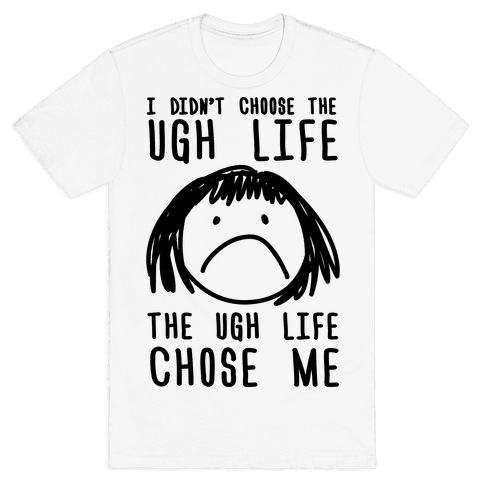 I Didn't Choose The Ugh Life The Ugh Life Chose Me Mens T-Shirt