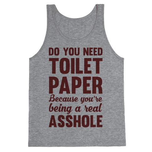 Do You Need Toilet Paper Because You're Being A Real Asshole Tank Top