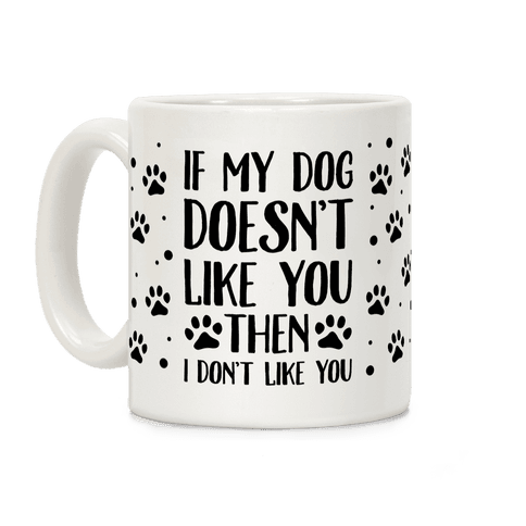 If My Dog Doesn't Like You Then I Don't Like You Coffee Mug