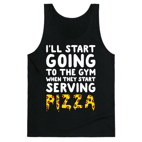 I'll Start Going To The Gym When They Start Serving Pizza Tank Top