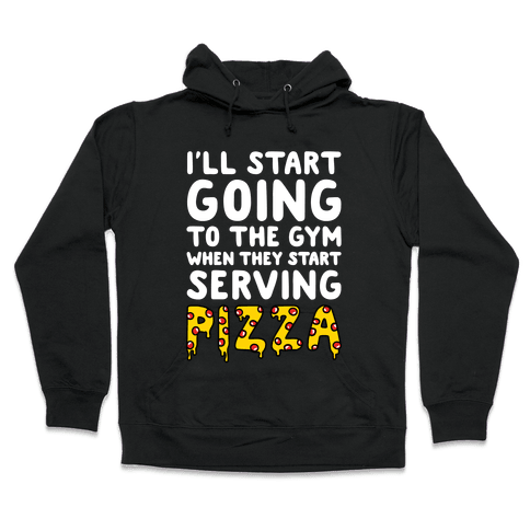 I'll Start Going To The Gym When They Start Serving Pizza Hooded Sweatshirt