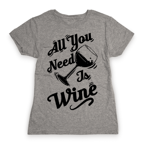 All You Need Is Wine Womens T-Shirt