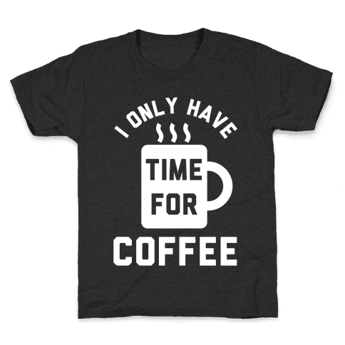 I Only Have Time For Coffee Kids T-Shirt