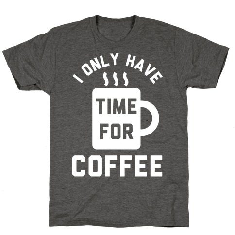 I Only Have Time For Coffee T-Shirt