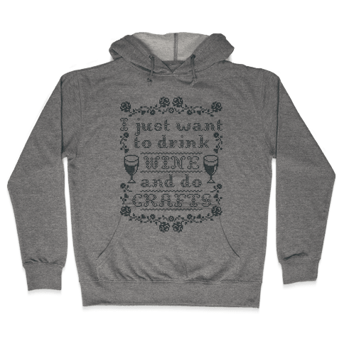 I Just Want to Drink Wine and Do Crafts Hooded Sweatshirt