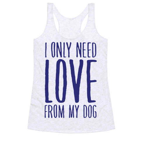 I Only Need Love From My Dog Racerback Tank Top