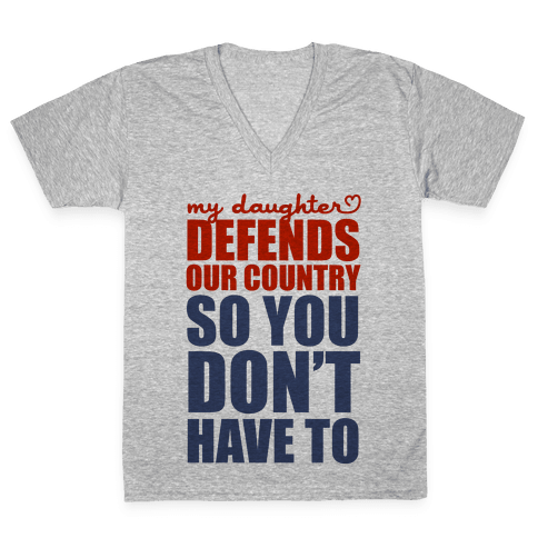 My Daughter Defends Our Country (So You Don't Have To)  V-Neck Tee Shirt