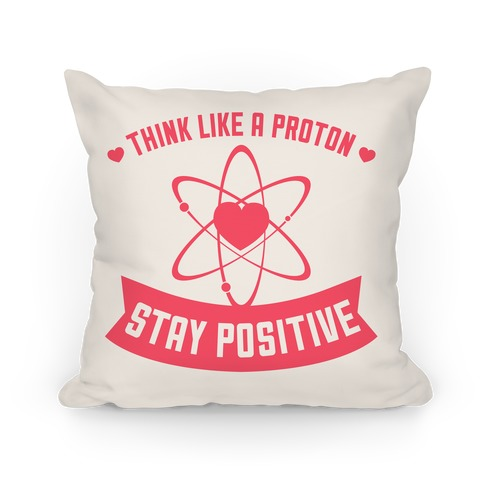 Think Like A Proton (Stay Positive) Pillow Pillow