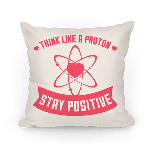 Think Like A Proton (Stay Positive) Pillow