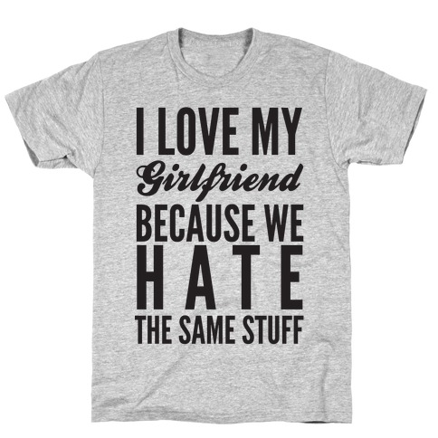 I Love My Girlfriend Because We Hate The Same Stuff T-Shirt