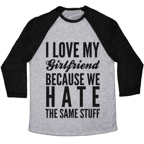 I Love My Girlfriend Because We Hate The Same Stuff Baseball Tee
