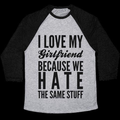 I Love My Girlfriend Because We Hate The Same Stuff Baseball Tee