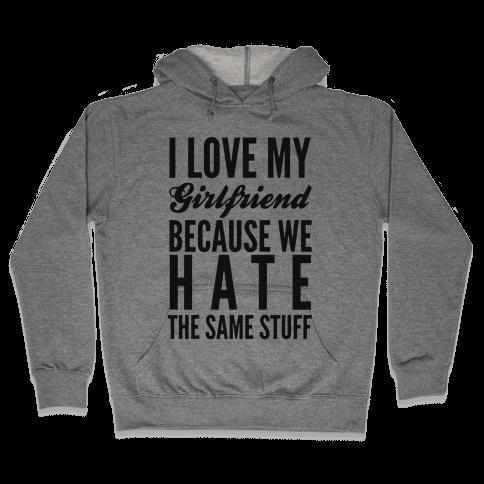 I Love My Girlfriend Because We Hate The Same Stuff Hooded Sweatshirt