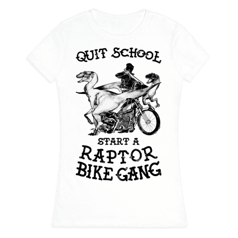 Quit School Start A Raptor Bike Gang Womens T-Shirt