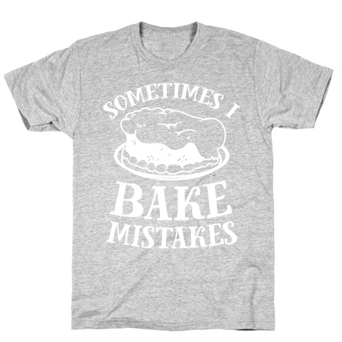 Sometimes I Bake Mistakes T-Shirt