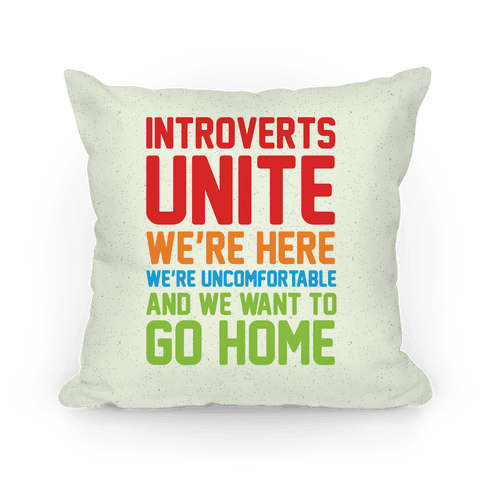 Introverts Unite! We're Here, We're Uncomfortable And We Want To Go Home Pillow