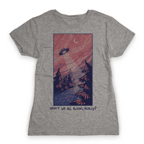 Aren't We All Aliens, Really? Womens T-Shirt