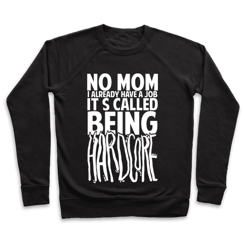 No Mom I Already Have Job It's Called Being Hardcore Pullover