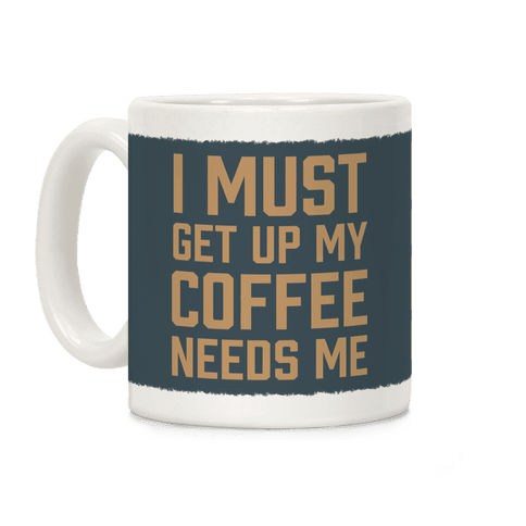 I Must Get Up My Coffee Needs Me Coffee Mug