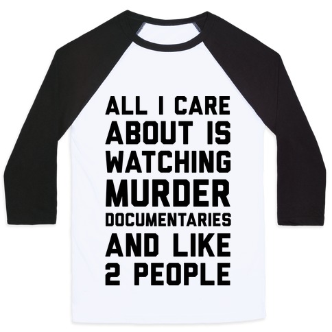 All I Care About Is Watching Murder Documentaries And Like 2 People Baseball Tee