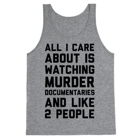 All I Care About Is Watching Murder Documentaries And Like 2 People Tank Top
