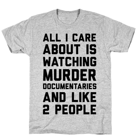 All I Care About Is Watching Murder Documentaries And Like 2 People T-Shirt