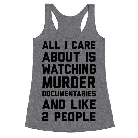 All I Care About Is Watching Murder Documentaries And Like 2 People Racerback Tank Top