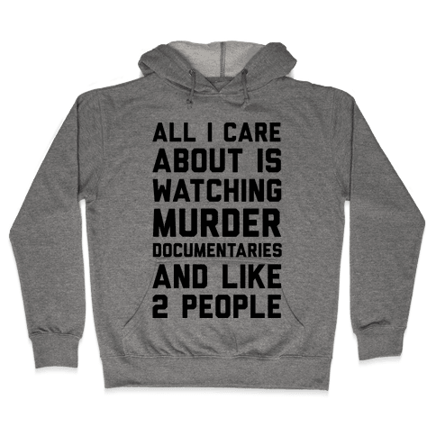 All I Care About Is Watching Murder Documentaries And Like 2 People Hooded Sweatshirt